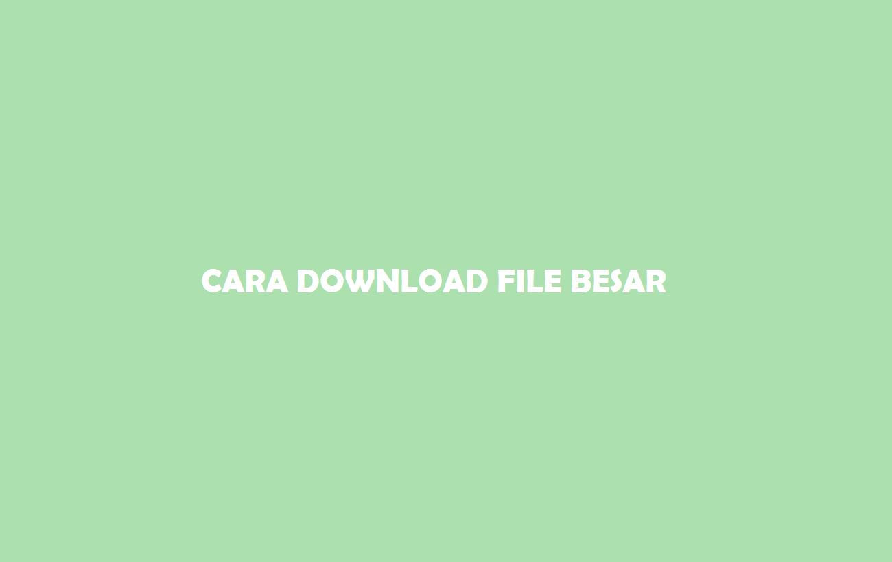 Cara Download File Besar