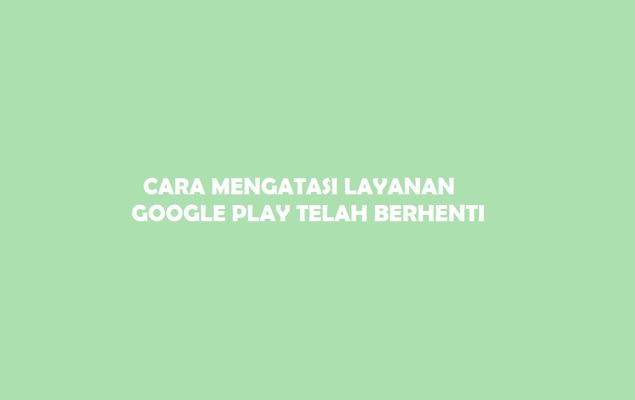 Cara Mengatasi Layanan Google Play Telah Berhenti