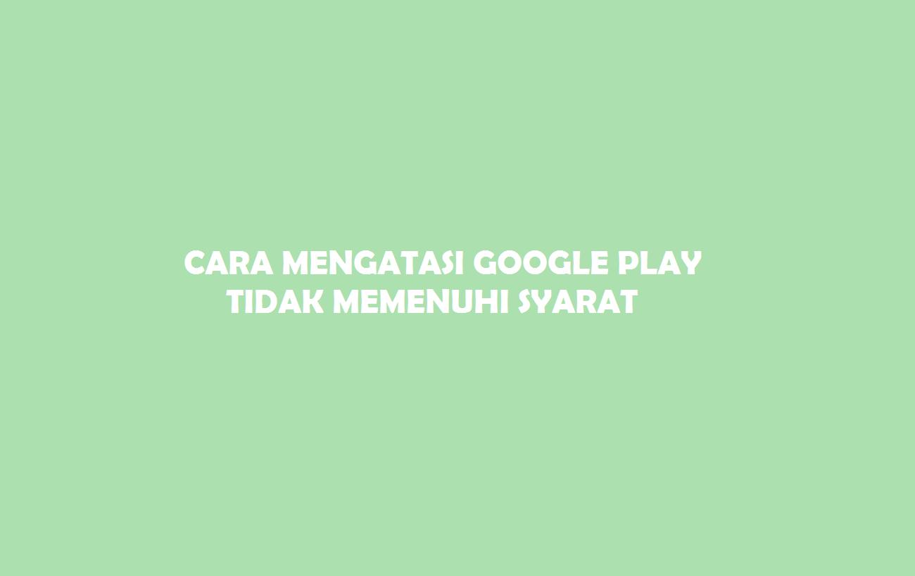 Google Playstore Tidak Memenuhi Syarat