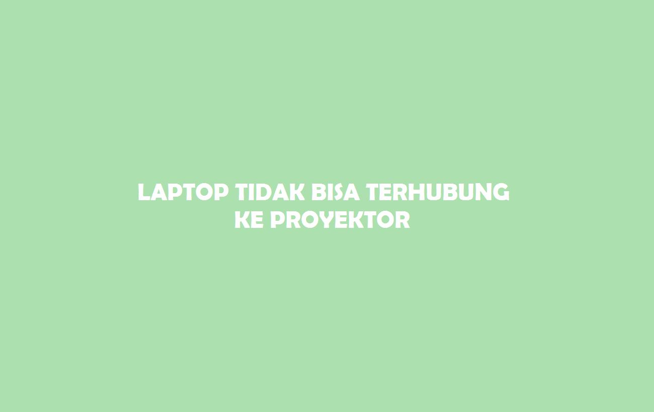 Laptop Tidak Bisa Terhubung Ke Proyektor