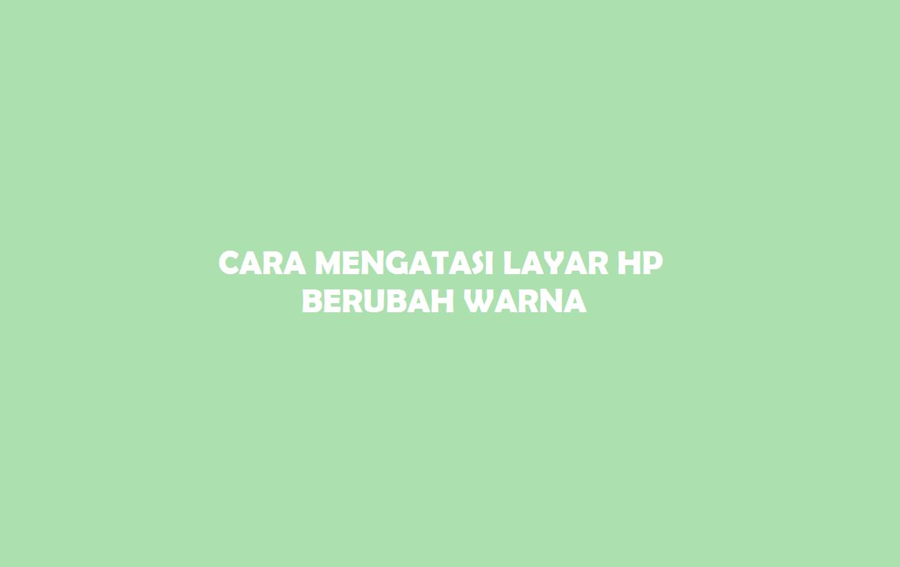 Layar HP Berubah Warna